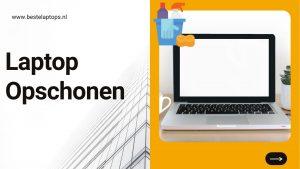 Laptop Opschonen - Tips en meer om je laptop schoon te houden en sneller maken